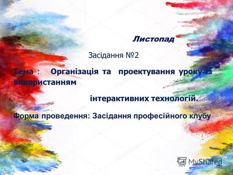 Листопад Засідання 2 Тема : Організація та проектування уроку із використанням інтерактивних технологій. Форма проведення: Засідання професійного клубу