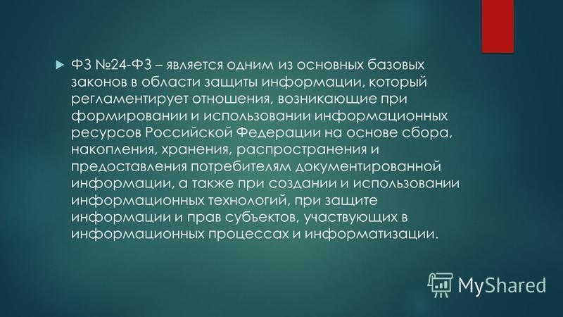 ФЗ 24-ФЗ – является одним из основных базовых законов в области защиты информации, который регламентирует отношения, возникающие при формировании и использовании информационных ресурсов Российской Федерации на основе сбора, накопления, хранения, расп
