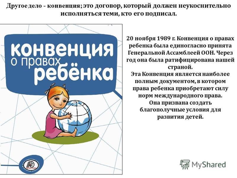 20 ноября 1989 г. Конвенция о правах ребенка была единогласно принята Генеральной Ассамблеей ООН. Через год она была ратифицирована нашей страной. Эта Конвенция является наиболее полным документом, в котором права ребенка приобретают силу норм междун