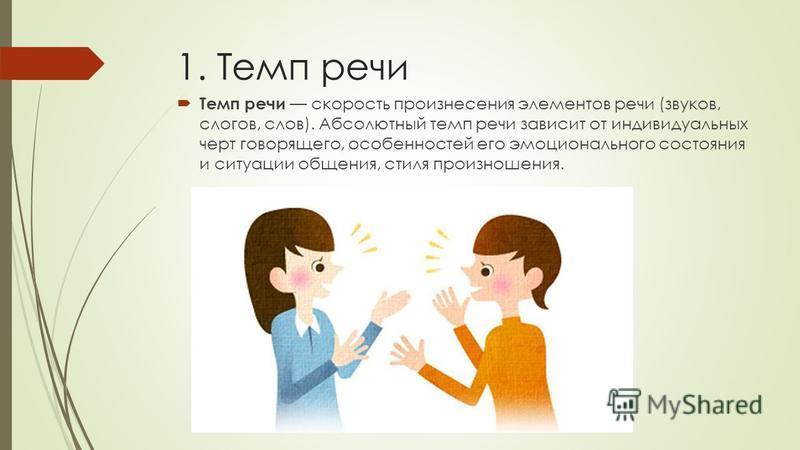 1. Темп речи Темп речи скорость произнесения элементов речи (звуков, слогов, слов). Абсолютный темп речи зависит от индивидуальных черт говорящего, особенностей его эмоционального состояния и ситуации общения, стиля произношения.