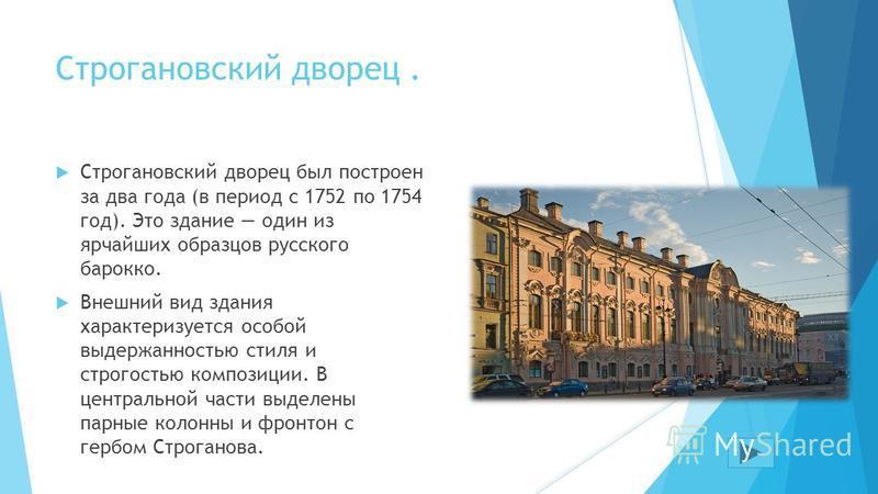 Строгановский дворец. Строгановский дворец был построен за два года (в период с 1752 по 1754 год). Это здание один из ярчайших образцов русского барокко. Внешний вид здания характеризуется особой выдержанностью стиля и строгостью композиции. В центра