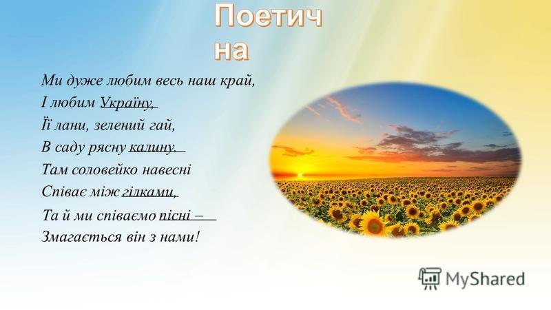 Ми дуже любим весь наш край, І любим _______ Україну, Її лани, зелений гай, В саду рясну _______ калину. Там соловейко навесні Співає між _______ гілками, Та й ми співаємо _______ пісні – Змагається він з нами!