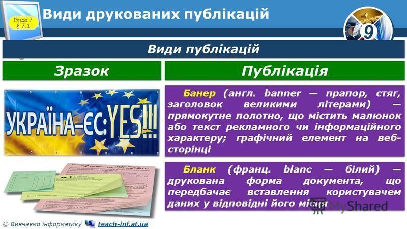 9 © Вивчаємо інформатику teach-inf.at.uateach-inf.at.ua Види друкованих публікацій Розділ 7 § 7.1 Зразок Публікація Банер (англ. banner прапор, стяг, заголовок великими літерами) прямокутне полотно, що містить малюнок або текст рекламного чи інформац