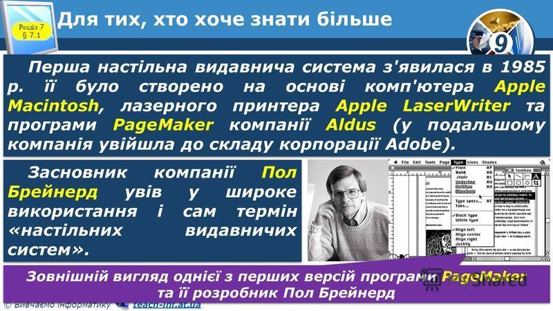 9 © Вивчаємо інформатику teach-inf.at.uateach-inf.at.ua Для тих, хто хоче знати більше Розділ 7 § 7.1 Перша настільна видавнича система з'явилася в 1985 р. її було створено на основі комп'ютера Apple Macintosh, лазерного принтера Apple LaserWriter та