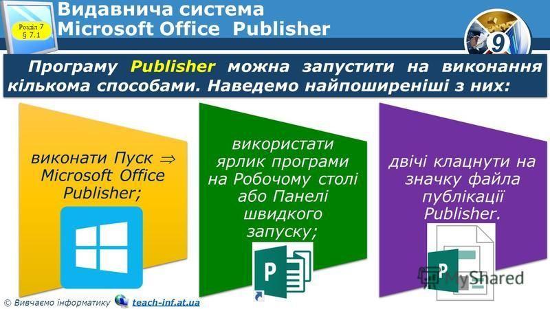9 © Вивчаємо інформатику teach-inf.at.uateach-inf.at.ua Видавнича система Microsoft Office Publisher Розділ 7 § 7.1 Програму Publisher можна запустити на виконання кількома способами. Наведемо найпоширеніші з них: виконати Пуск Microsoft Office Publi