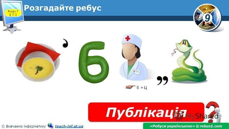9 © Вивчаємо інформатику teach-inf.at.uateach-inf.at.ua Розгадайте ребус Публікація «Ребуси українською» © rebus1.com Розділ 7 § 7.1