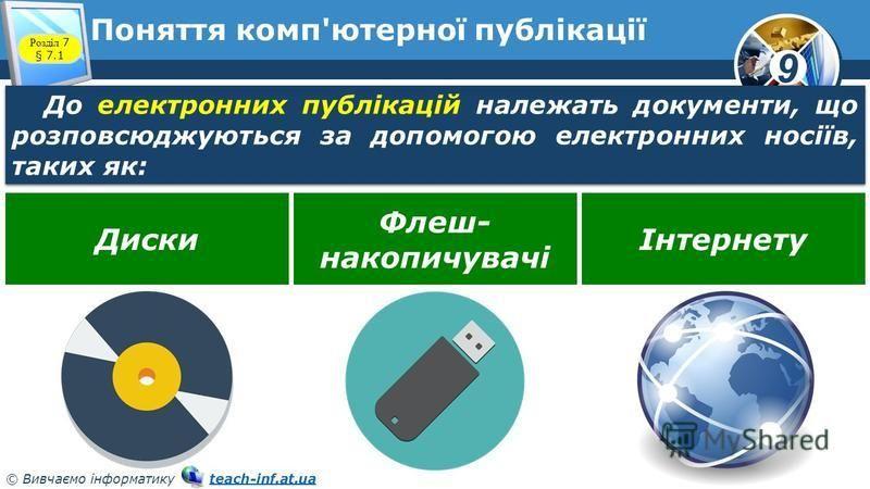 9 © Вивчаємо інформатику teach-inf.at.uateach-inf.at.ua Поняття комп'ютерної публікації Розділ 7 § 7.1 До електронних публікацій належать документи, що розповсюджуються за допомогою електронних носіїв, таких як: Диски Флеш- накопичувачі Інтернету