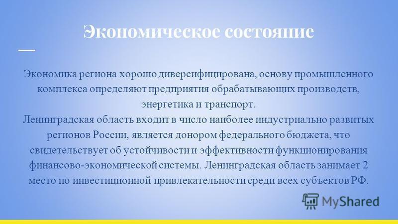 Экономическое состояние Экономика региона хорошо диверсифицирована, основу промышленного комплекса определяют предприятия обрабатывающих производств, энергетика и транспорт. Ленинградская область входит в число наиболее индустриально развитых регионо
