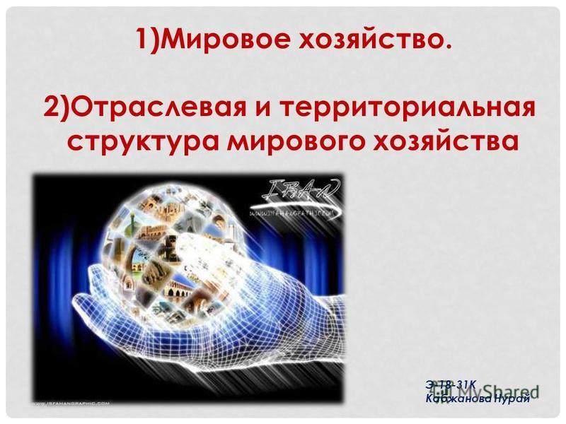1)Мировое хозяйство. 2)Отраслевая и территориальная структура мирового хозяйства Э-18-31К Кабжанова Нурай