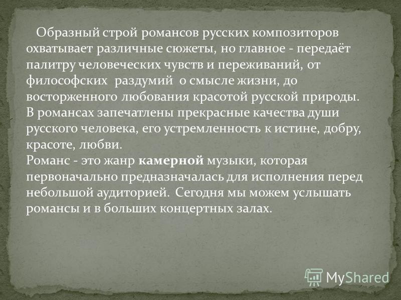 Образный строй романсов русских композиторов охватывает различные сюжеты, но главное - передаёт палитру человеческих чувств и переживаний, от философских раздумий о смысле жизни, до восторженного любования красотой русской природы. В романсах запечат