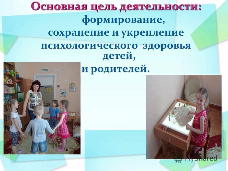 Основная цель деятельности: формирование, сохранение и укрепление психологического здоровья детей, и родителей.