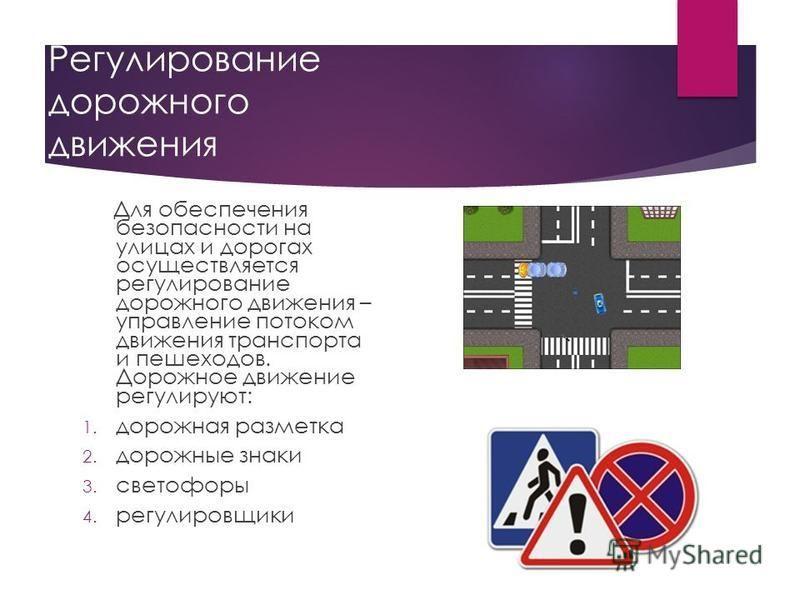 Регулирование дорожного движения Для обеспечения безопасности на улицах и дорогах осуществляется регулирование дорожного движения – управление потоком движения транспорта и пешеходов. Дорожное движение регулируют: 1. дорожная разметка 2. дорожные зна