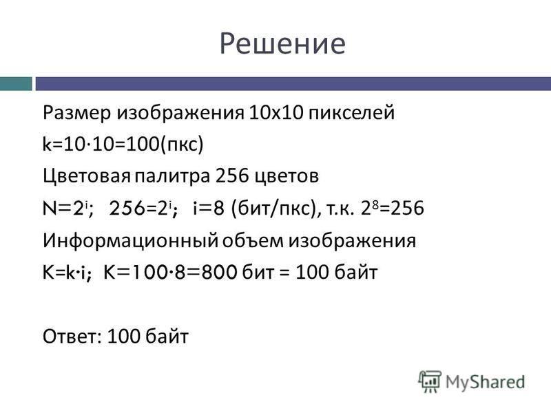 Решение Размер изображения 10 х 10 пикселей k =10·10=100(пгс) Цветовая палитра 256 цветов N=2 i ; 256 =2 i ; i=8 (бит/пгс), т.к. 2 8 =256 Информационный объем изображения K = k·i;K=100·8=800 бит = 100 байт Ответ: 100 байт