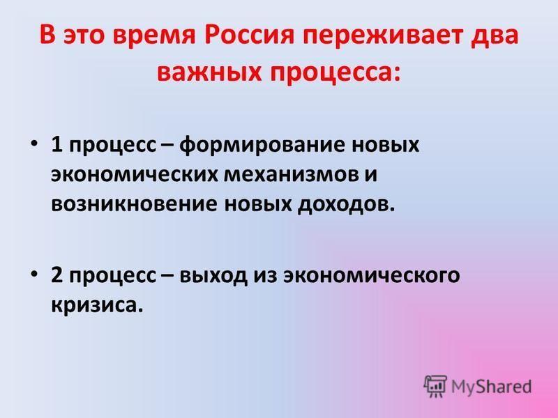 В это время Россия переживает два важных процесса: 1 процесс – формирование новых экономических механизмов и возникновение новых доходов. 2 процесс – выход из экономического кризиса.