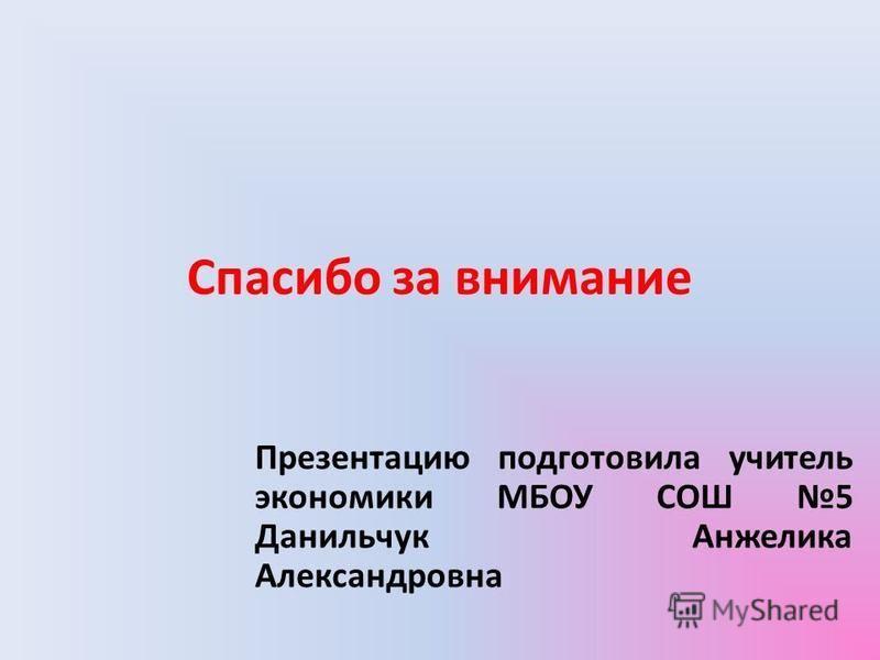 Спасибо за внимание Презентацию подготовила учитель экономики МБОУ СОШ 5 Данильчук Анжелика Александровна