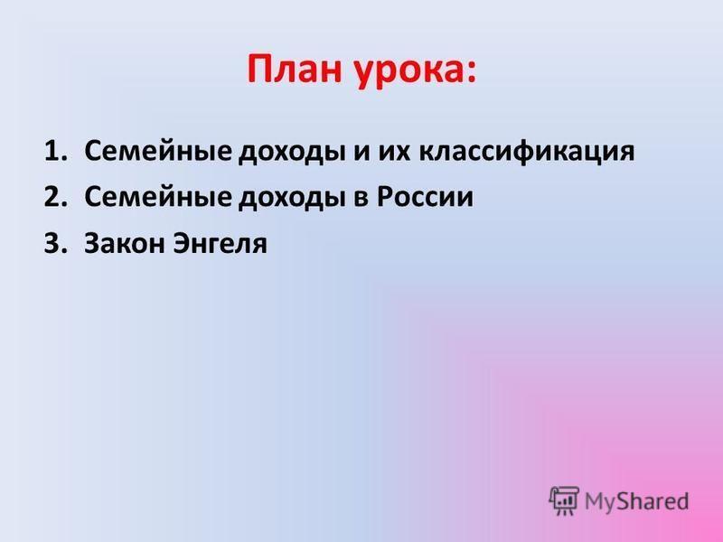 План урока: 1. Семейные доходы и их классификация 2. Семейные доходы в России 3. Закон Энгеля