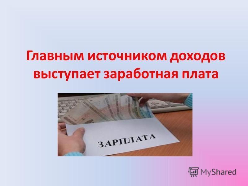 Главным источником доходов выступает заработная плата
