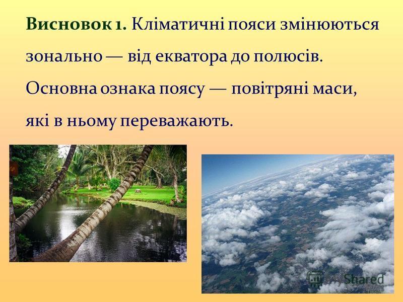 Висновок 1. Кліматичні пояси змінюються зонально від екватора до полюсів. Основна ознака поясу повітряні маси, які в ньому переважають.