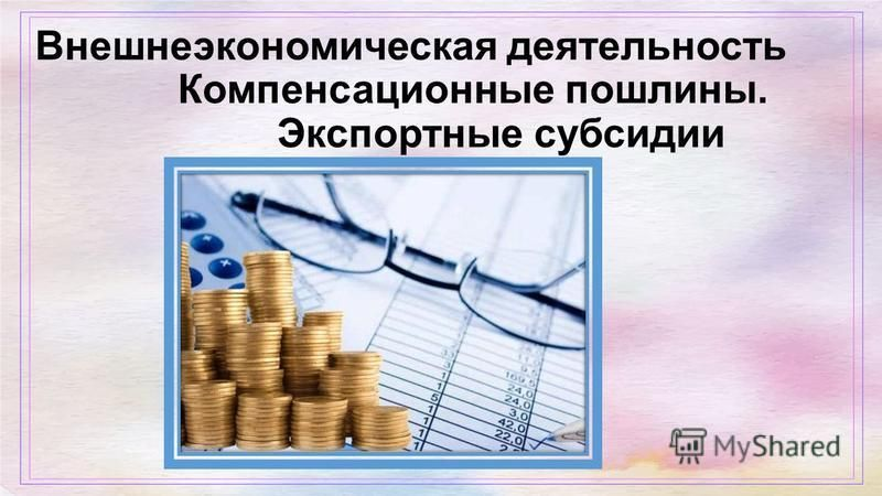 Внешнеэкономическая деятельность Компенсационные пошлины. Экспортные субсидии