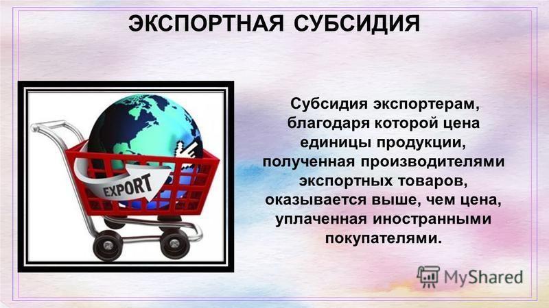 ЭКСПОРТНАЯ СУБСИДИЯ Субсидия экспортерам, благодаря которой цена единицы продукции, полученная производителями экспортных товаров, оказывается выше, чем цена, уплаченная иностранными покупателями.