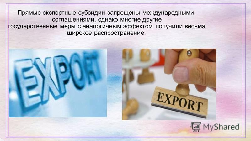 Прямые экспортные субсидии запрещены международными соглашениями, однако многие другие государственные меры с аналогичным эффектом получили весьма широкое распространение.