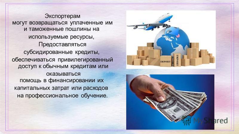 Экспортерам могут возвращаться уплаченные им и таможенные пошлины на используемые ресурсы, Предоставляться субсидированные кредиты, обеспечиваться привилегированный доступ к обычным кредитам или оказываться помощь в финансировании их капитальных затр