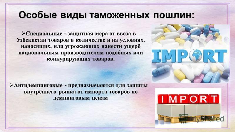 Особые виды таможенных пошлин: Специальные - Специальные - защитная мера от ввоза в Узбекистан товаров в количестве и на условиях, наносящих, или угрожающих нанести ущерб национальным производителям подобных или конкурирующих товаров. Антидемпинговые