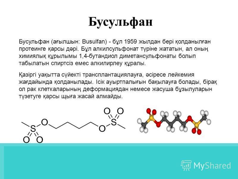 Бусульфан (ағылшын: Busulfan) - бұл 1959 жылдан бері қолданылған протеинге қарсы дәрі. Бұл алкилсульфонат түріне жататын, ал оның химиялық құрылымы 1,4-бутандиол диметансульфонаты болып табылатын спиртсіз емес алкилирлеу құралы. Қазіргі уақытта сүйек