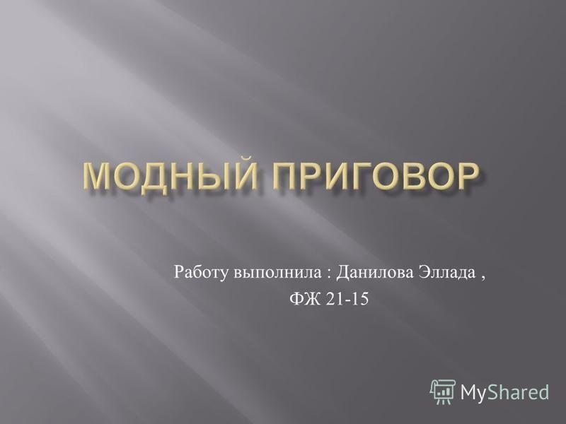 Работу выполнила : Данилова Эллада, ФЖ 21-15