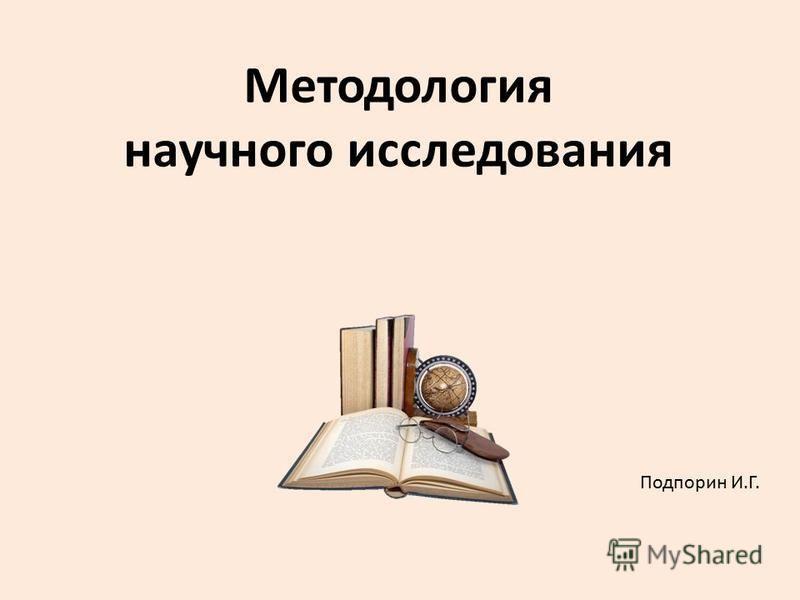 Методология научного исследования Подпорин И.Г.