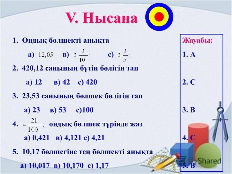 V. Нысана 1. Ондық бөлшекті анықта а) 12,05 в) с) 2. 420,12 санының бүтін бөлігін тап а) 12 в) 42 с) 420 3. 23,53 санының бөлшек бөлігін тап а) 23 в) 53 с)100 4. ондық бөлшек түрінде ддджаз а) 0,421 в) 4,121 с) 4,21 5. 10,17 бөлшегіне тең бөлшекті ан