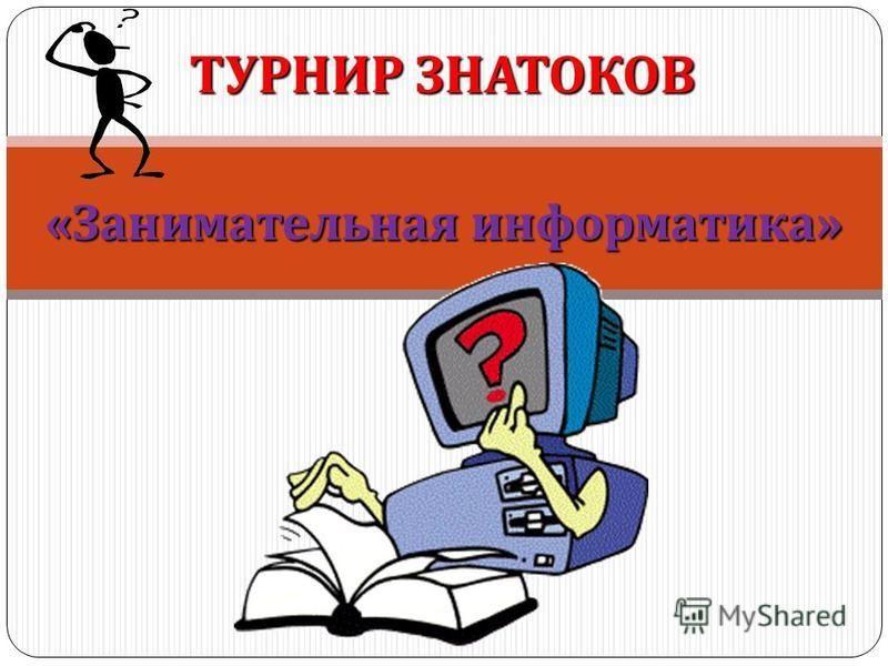 « Занимательная информатика » ТУРНИР ЗНАТОКОВ