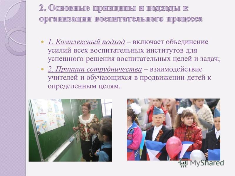 1. Комплексный подход – включает объединение усилий всех воспитательных институтов для успешного решения воспитательных целей и задач; 2. Принцип сотрудничества – взаимодействие учителей и обучающихся в продвижении детей к определенным целям.