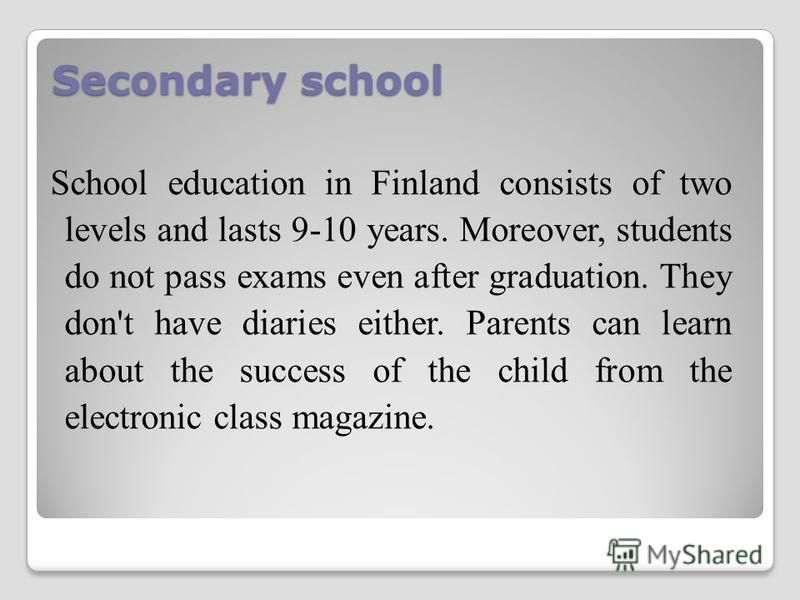 Secondary school School education in Finland consists of two levels and lasts 9-10 years. Moreover, students do not pass exams even after graduation. They don't have diaries either. Parents can learn about the success of the child from the electronic