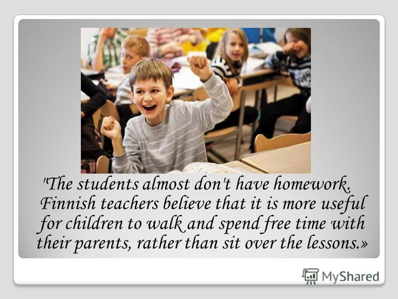 The students almost don't have homework. Finnish teachers believe that it is more useful for children to walk and spend free time with their parents, rather than sit over the lessons.»