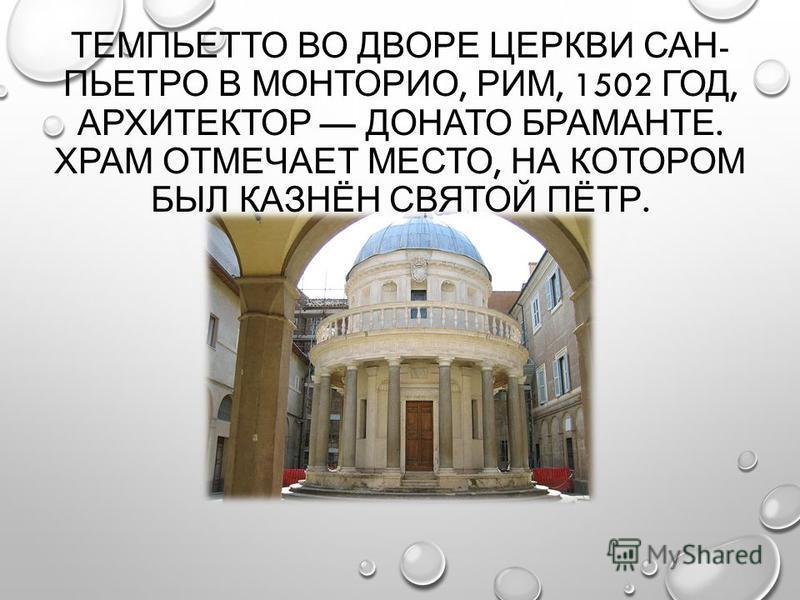 ТЕМПЬЕТТО ВО ДВОРЕ ЦЕРКВИ САН - ПЬЕТРО В МОНТОРИО, РИМ, 1502 ГОД, АРХИТЕКТОР ДОНАТО БРАМАНТЕ. ХРАМ ОТМЕЧАЕТ МЕСТО, НА КОТОРОМ БЫЛ КАЗНЁН СВЯТОЙ ПЁТР.