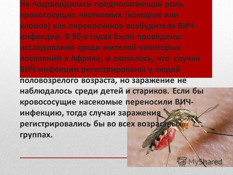 Не подтвердилась предполагающая роль кровососущих насекомых (комаров или клопов) как переносчиков возбудителя ВИЧ- инфекции. В 90-х годах были проведены исследования среди жителей некоторых поселений в Африке, и оказалось, что случаи ВИЧ-инфекции рег