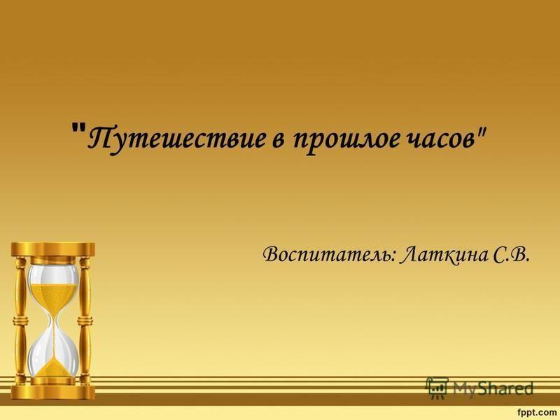 Путешествие в прошлое часов Воспитатель: Латкина С.В.