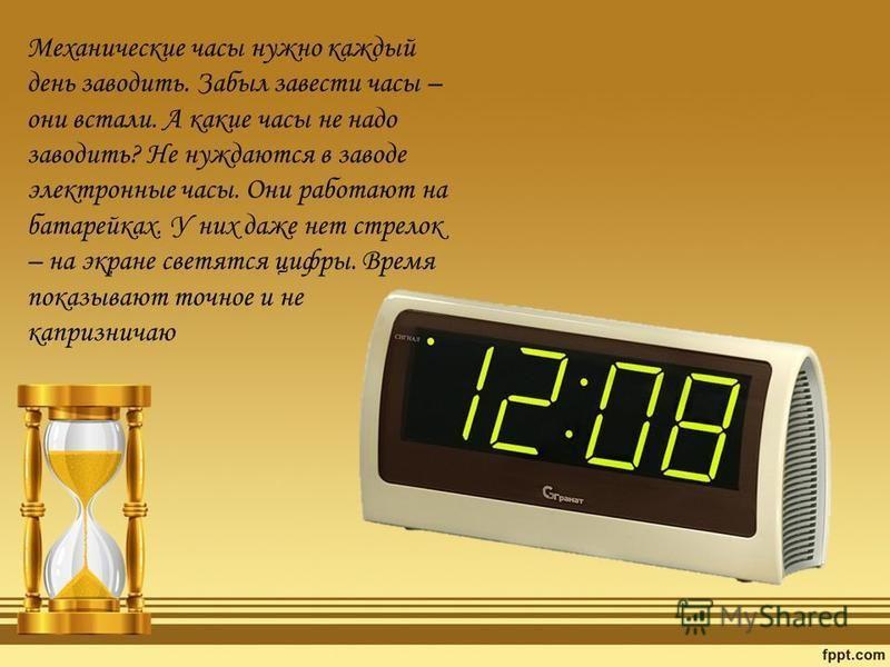Механические часы нужно каждый день заводить. Забыл завести часы – они встали. А какие часы не надо заводить? Не нуждаются в заводе электронные часы. Они работают на батарейках. У них даже нет стрелок – на экране светятся цифры. Время показывают точн