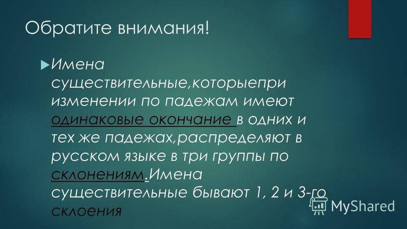 Обратите внимания! Имена существительные,которые при изменении по падежам имеют одинаковые окончание в одних и тех же падежах,распределяют в русском языке в три группы по склонениям.Имена существительные бывают 1, 2 и 3-го склонения