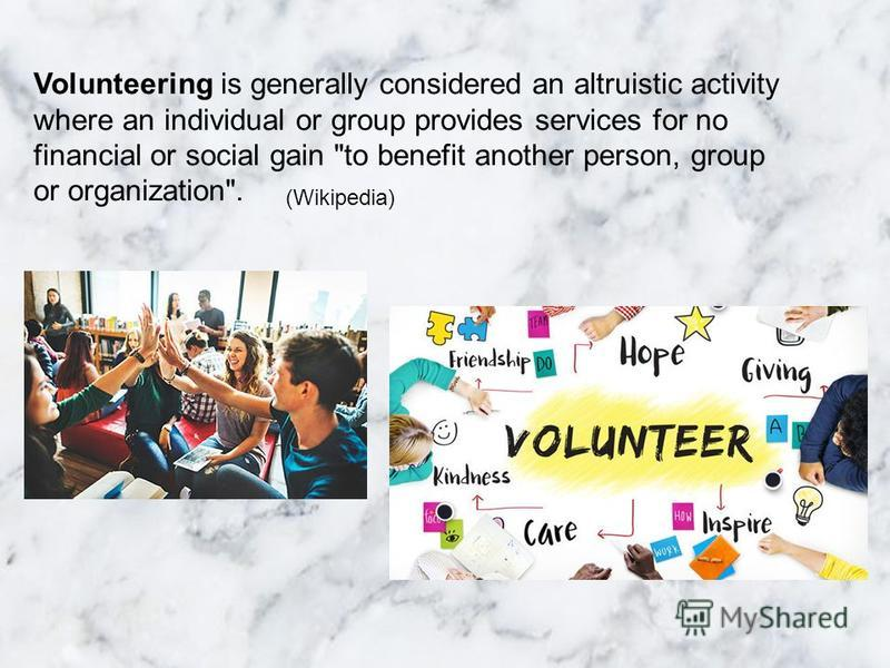 Volunteering is generally considered an altruistic activity where an individual or group provides services for no financial or social gain to benefit another person, group or organization. (Wikipedia)