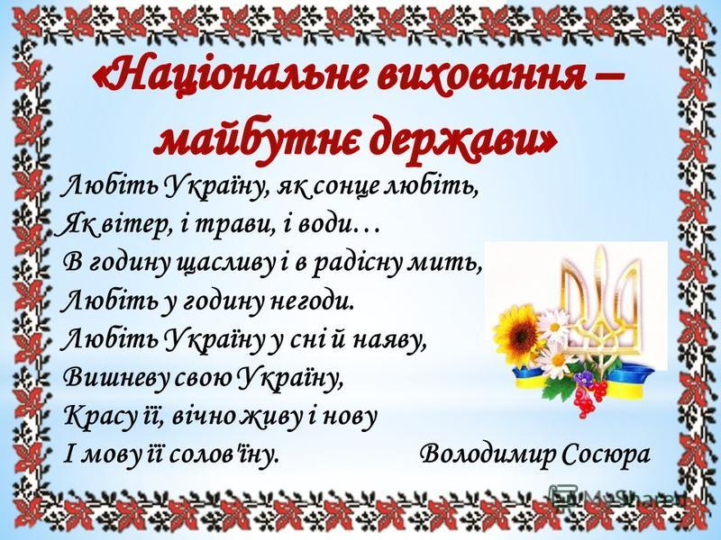 Любіть Україну, як сонце любіть, Як вітер, і трави, і води… В годину щасливу і в радісну мить, Любіть у годину негоди. Любіть Україну у сні й наяву, Вишневу свою Україну, Красу її, вічно живу і нову І мову її солов'їну. Володимир Сосюра