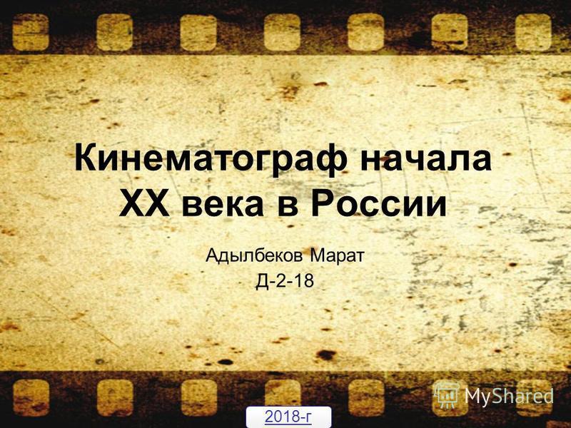 Кинематограф начала ХХ века в России Адылбеков Марат Д-2-18 2018-г