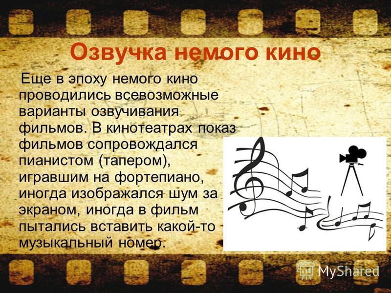 Озвучка немого кино Еще в эпоху немого кино проводились всевозможные варианты озвучивания фильмов. В кинотеатрах показ фильмов сопровождался пианистом (тапером), игравшим на фортепиано, иногда изображался шум за экраном, иногда в фильм пытались встав