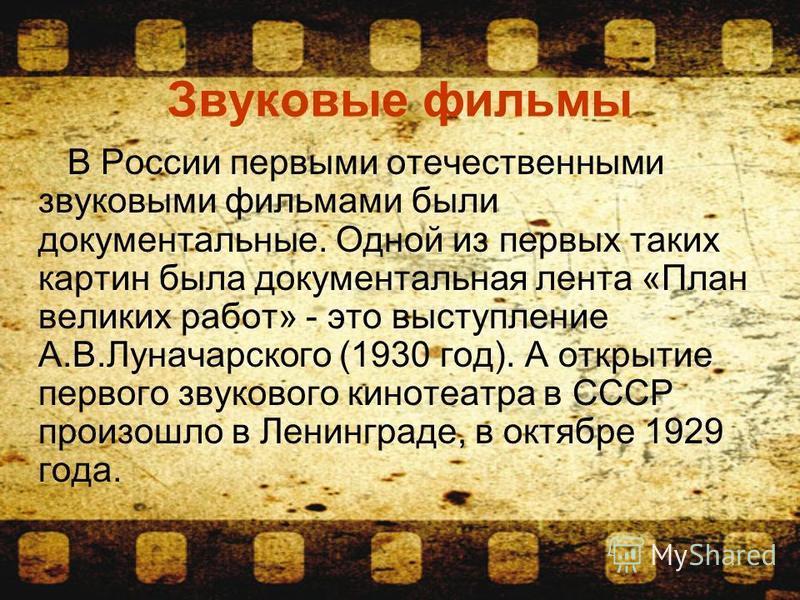 Звуковые фильмы В России первыми отечественными звуковыми фильмами были документальные. Одной из первых таких картин была документальная лента «План великих работ» - это выступление А.В.Луначарского (1930 год). А открытие первого звукового кинотеатра