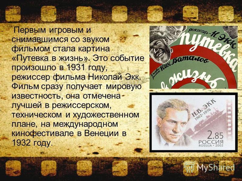 Первым игровым и снимавшимся со звуком фильмом стала картина «Путевка в жизнь». Это событие произошло в 1931 году, режиссер фильма Николай Экк. Фильм сразу получает мировую известность, она отмечена лучшей в режиссерском, техническом и художественном