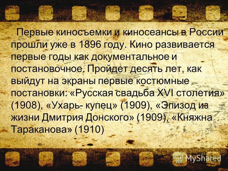 Первые киносъемки и киносеансы в России прошли уже в 1896 году. Кино развивается первые годы как документальное и постановочное. Пройдет десять лет, как выйдут на экраны первые костюмные постановки: «Русская свадьба XVI столетия» (1908), «Ухарь- купе