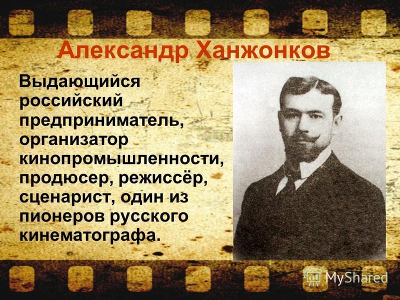 Александр Ханжонков Выдающийся российский предприниматель, организатор кинопромышленности, продюсер, режиссёр, сценарист, один из пионеров русского кинематографа.