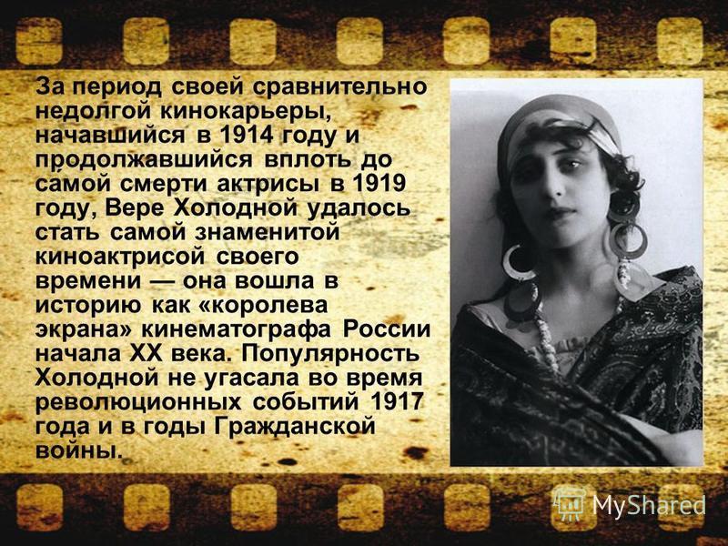 За период своей сравнительно недолгой кинокарьеры, начавшийся в 1914 году и продолжавшийся вплоть до са́мой смерти актрисы в 1919 году, Вере Холодной удалось стать самой знаменитой киноактрисой своего времени она вошла в историю как «королева экрана»