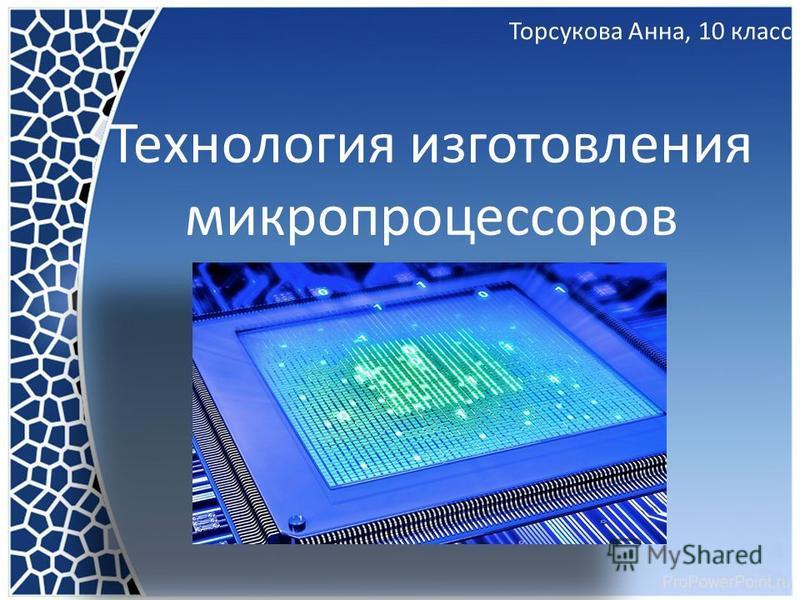 Технология изготовления микропроцессоров Торсукова Анна, 10 класс
